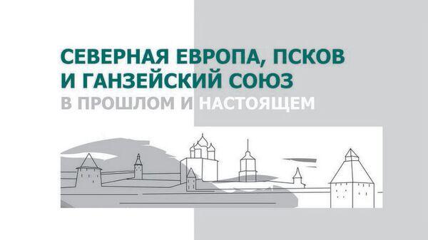 Международная научно-практическая конференция Северная Европа, Псков и Ганзейский союз в прошлом и настоящем