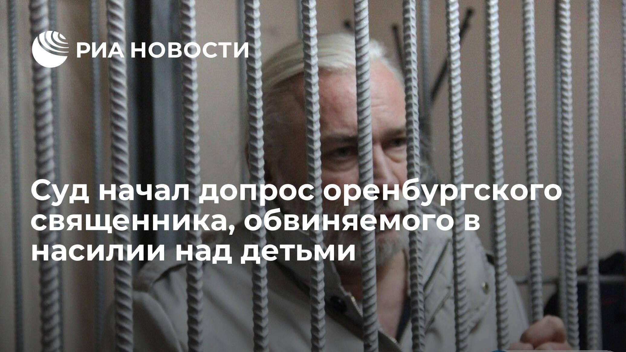 Суд начал допрос оренбургского священника, обвиняемого в насилии над детьми