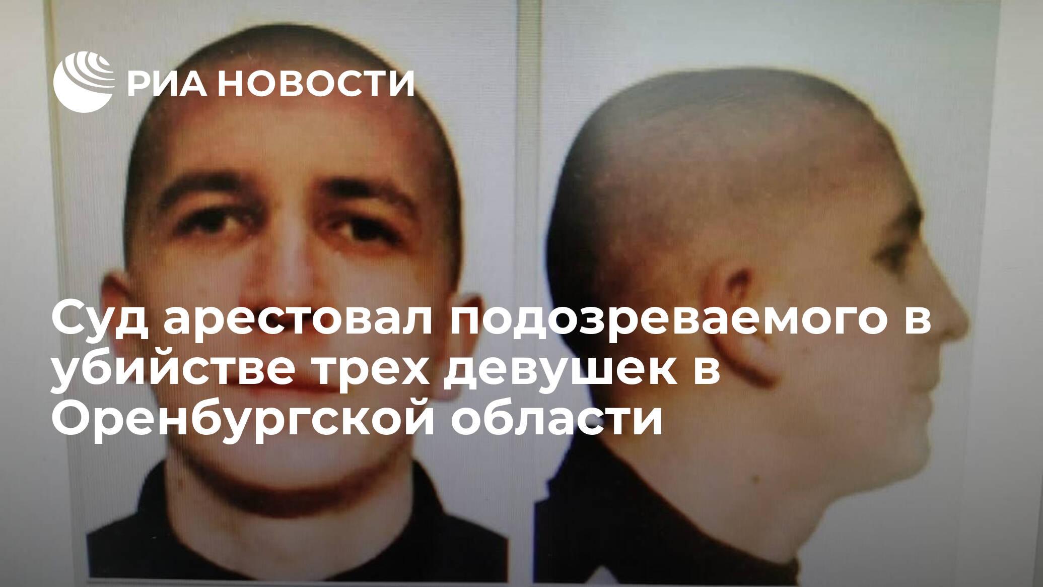 Суд арестовал подозреваемого в убийстве трех девушек в Оренбургской области
