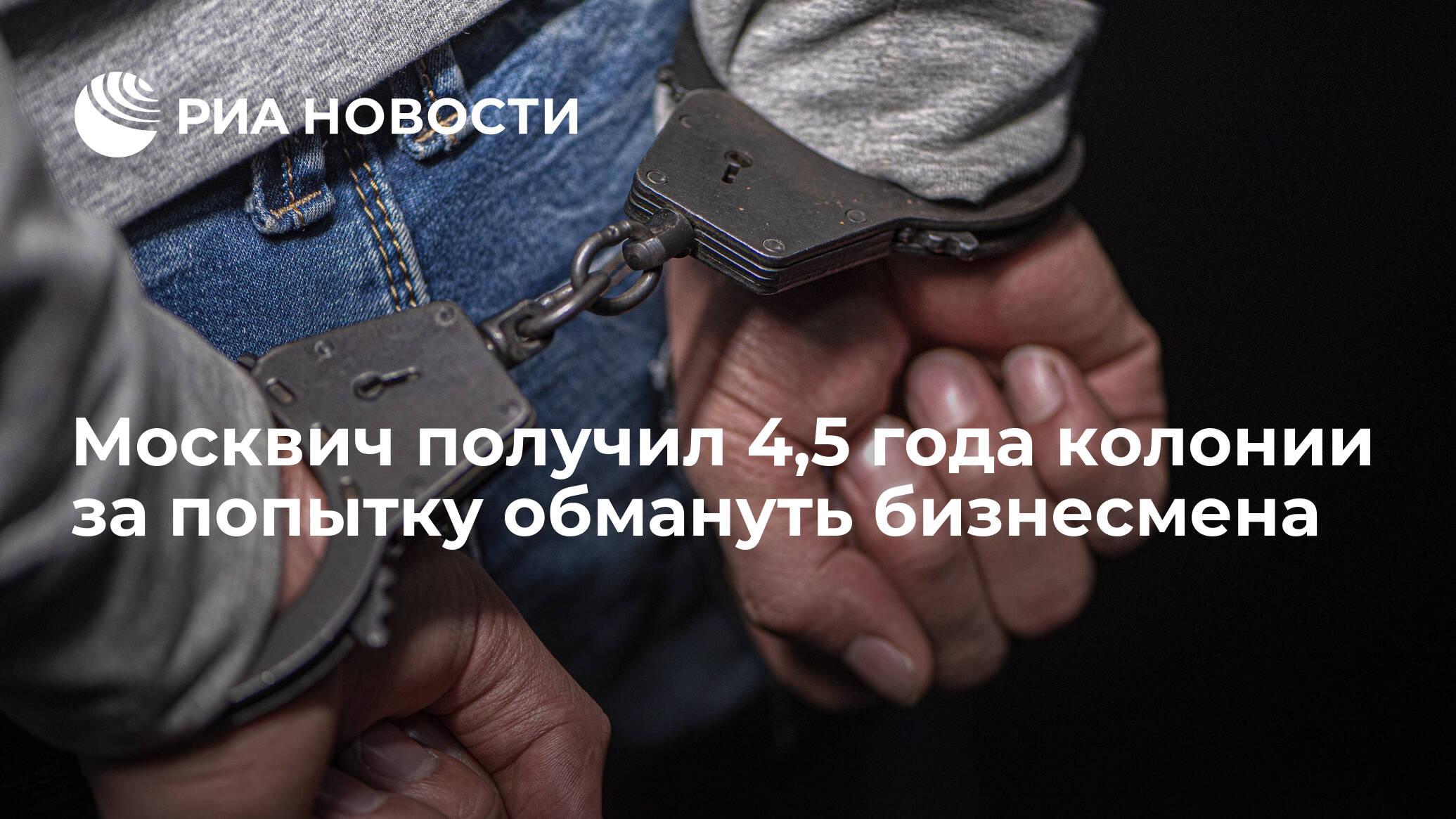 Москвич получил 4,5 года колонии за попытку обмануть бизнесмена